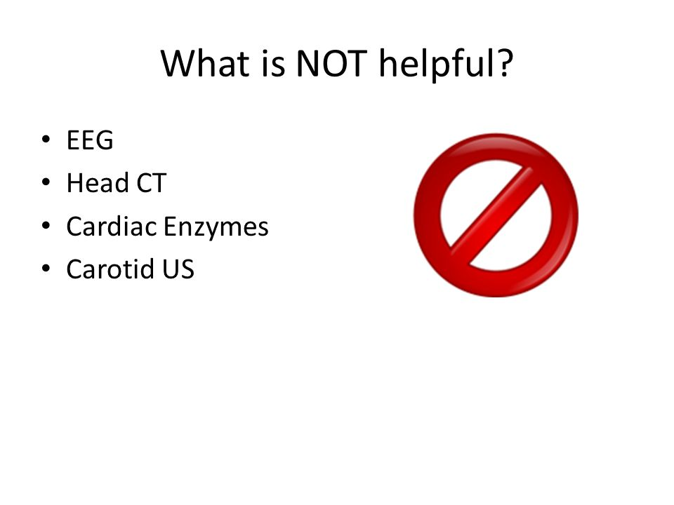 What is NOT helpful EEG Head CT Cardiac Enzymes Carotid US