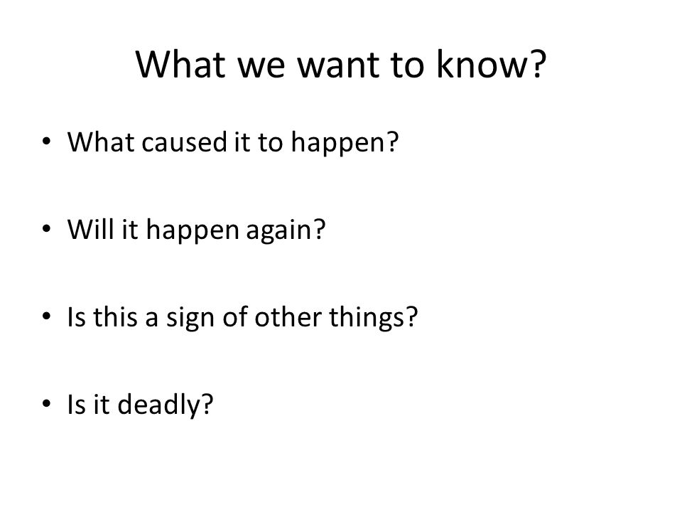 What we want to know? What caused it to happen? Will it happen again? Is this a sign of other things? Is it deadly?