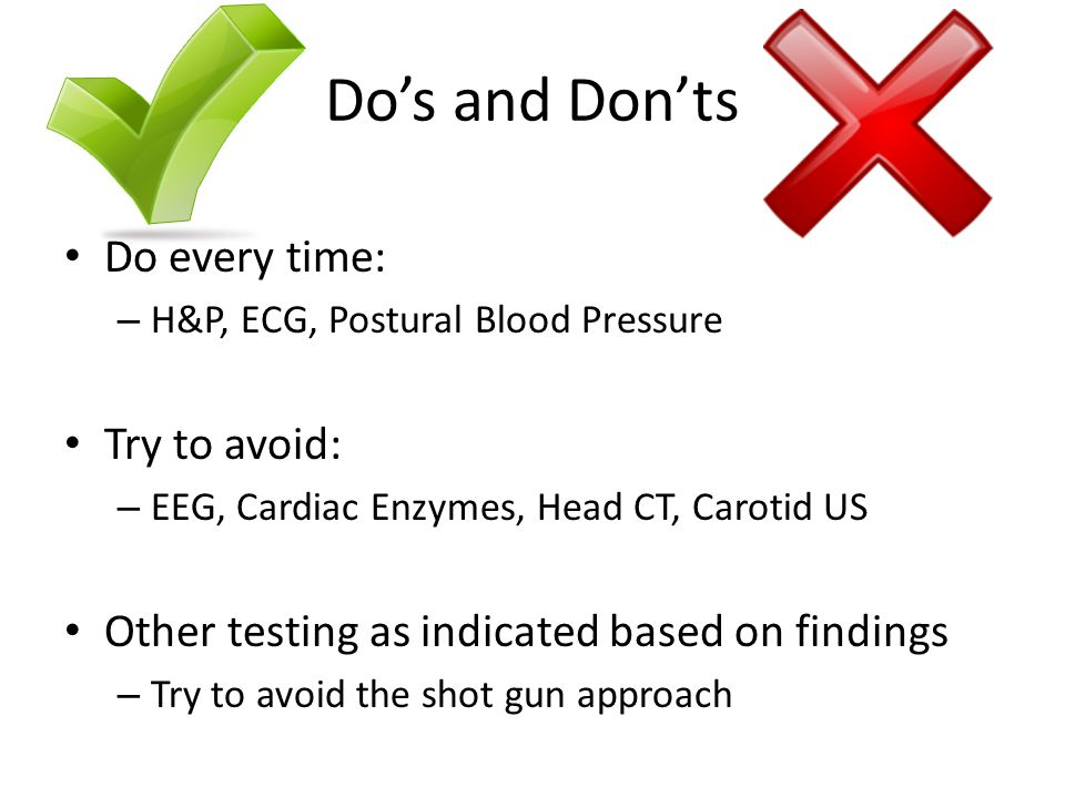 Do's and Don'ts Do every time: – H&P, ECG, Postural Blood Pressure Try to avoid: – EEG, Cardiac Enzymes, Head CT, Carotid US Other testing as indicated based on findings – Try to avoid the shot gun approach