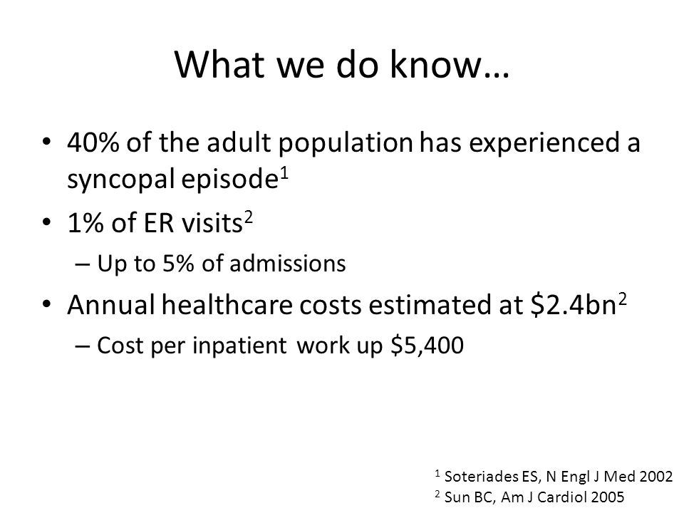 What we do know… 40% of the adult population has experienced a syncopal episode 1 1% of ER visits 2 – Up to 5% of admissions Annual healthcare costs estimated at $2.4bn 2 – Cost per inpatient work up $5,400 1 Soteriades ES, N Engl J Med 2002 2 Sun BC, Am J Cardiol 2005