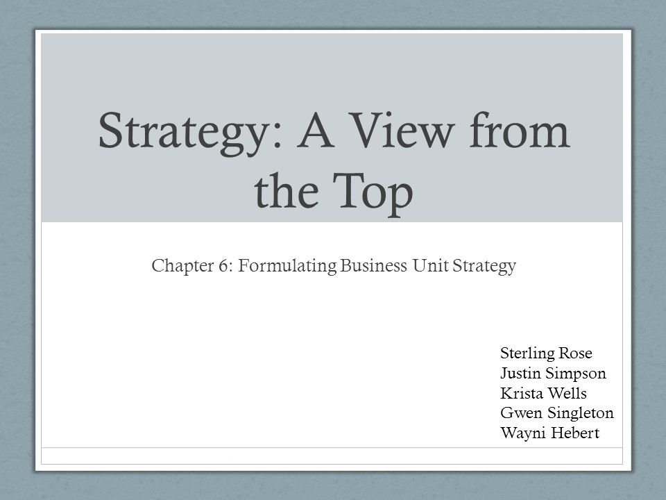 Strategy: A View from the Top Chapter 6: Formulating Business Unit Strategy Sterling Rose Justin Simpson Krista Wells Gwen Singleton Wayni Hebert