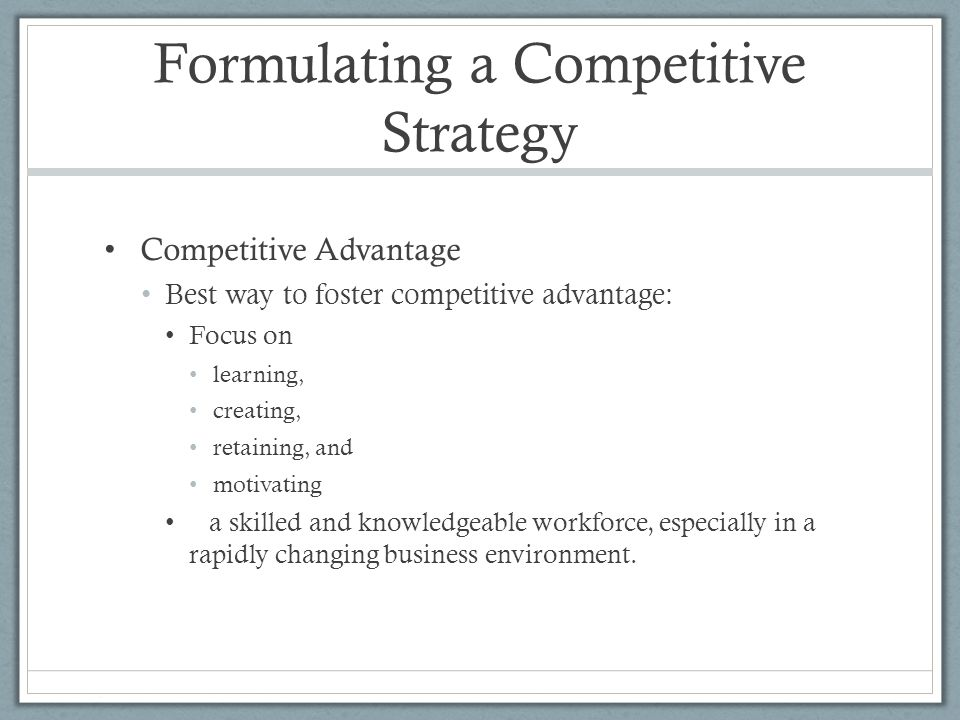 Formulating a Competitive Strategy Competitive Advantage Best way to foster competitive advantage: Focus on learning, creating, retaining, and motivat