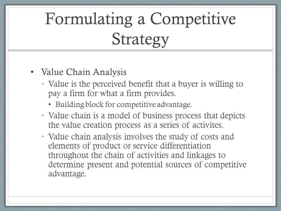 Formulating a Competitive Strategy Value Chain Analysis Value is the perceived benefit that a buyer is willing to pay a firm for what a firm provides.