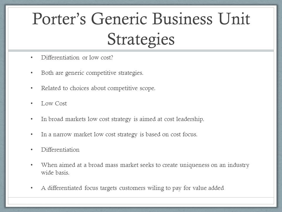 Porter's Generic Business Unit Strategies Differentiation or low cost? Both are generic competitive strategies. Related to choices about competitive s