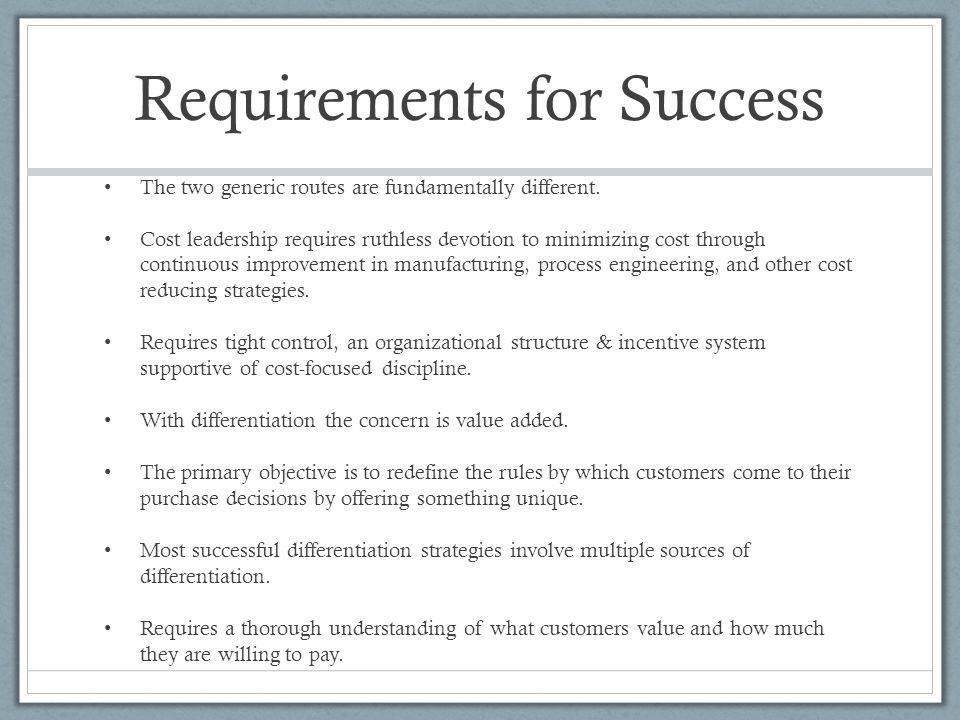 Requirements for Success The two generic routes are fundamentally different. Cost leadership requires ruthless devotion to minimizing cost through con