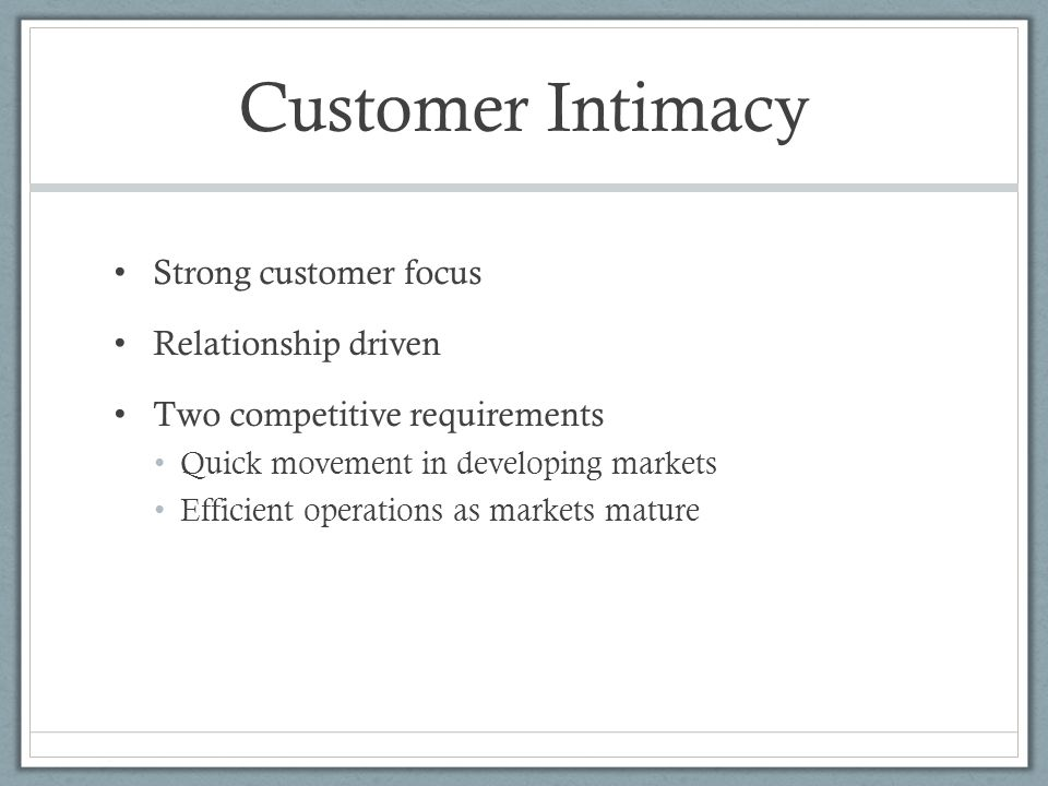 Customer Intimacy Strong customer focus Relationship driven Two competitive requirements Quick movement in developing markets Efficient operations as