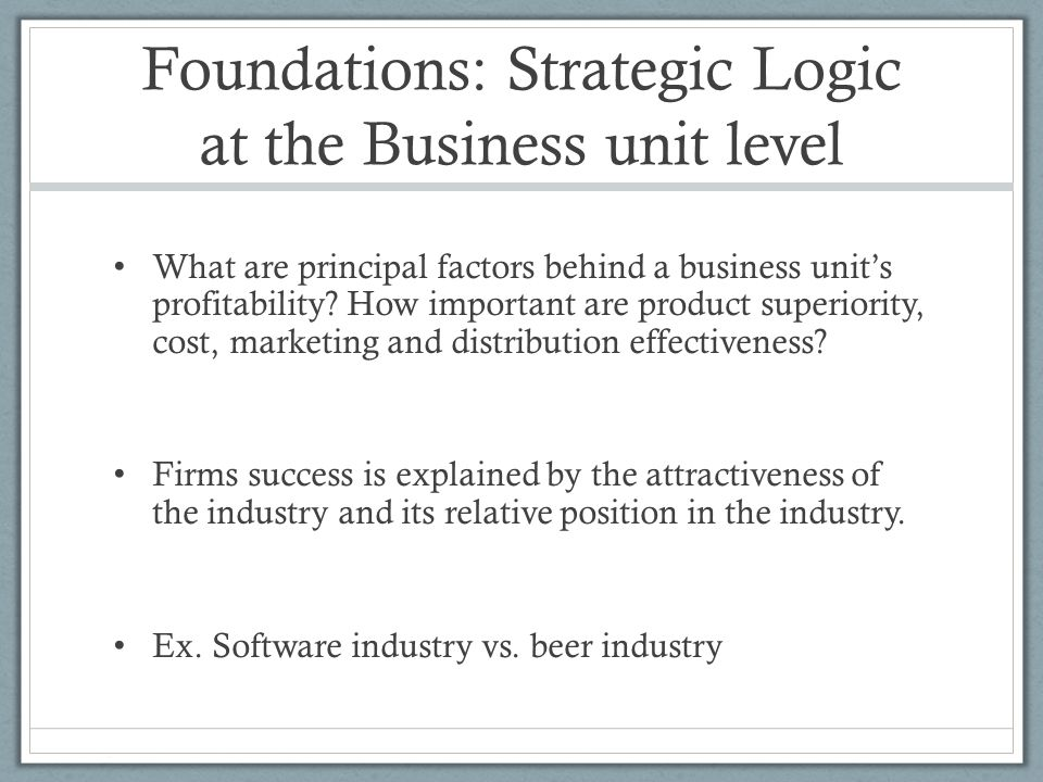 Foundations: Strategic Logic at the Business unit level What are principal factors behind a business unit's profitability? How important are product s