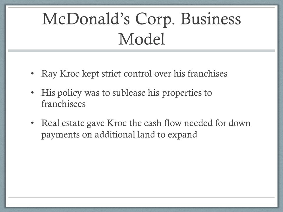 McDonald's Corp. Business Model Ray Kroc kept strict control over his franchises His policy was to sublease his properties to franchisees Real estate
