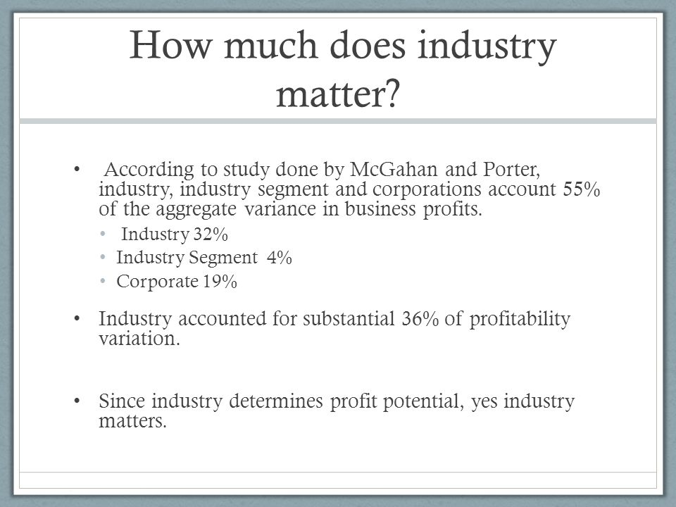 How much does industry matter? According to study done by McGahan and Porter, industry, industry segment and corporations account 55% of the aggregate