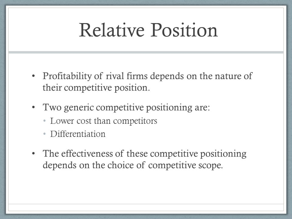Relative Position Profitability of rival firms depends on the nature of their competitive position. Two generic competitive positioning are: Lower cos