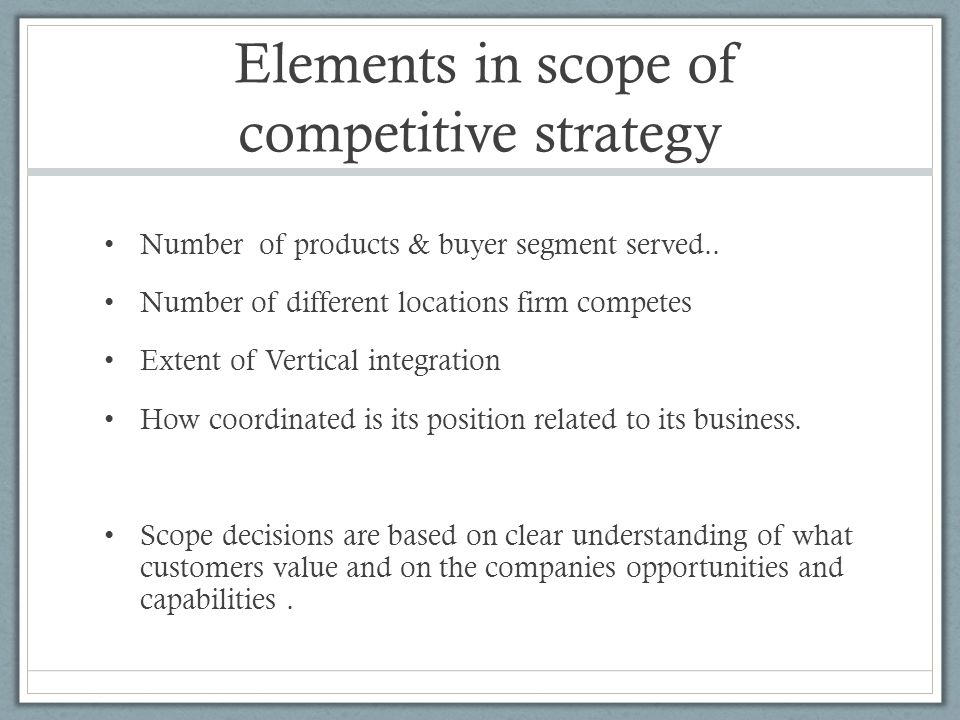 Elements in scope of competitive strategy Number of products & buyer segment served.. Number of different locations firm competes Extent of Vertical i
