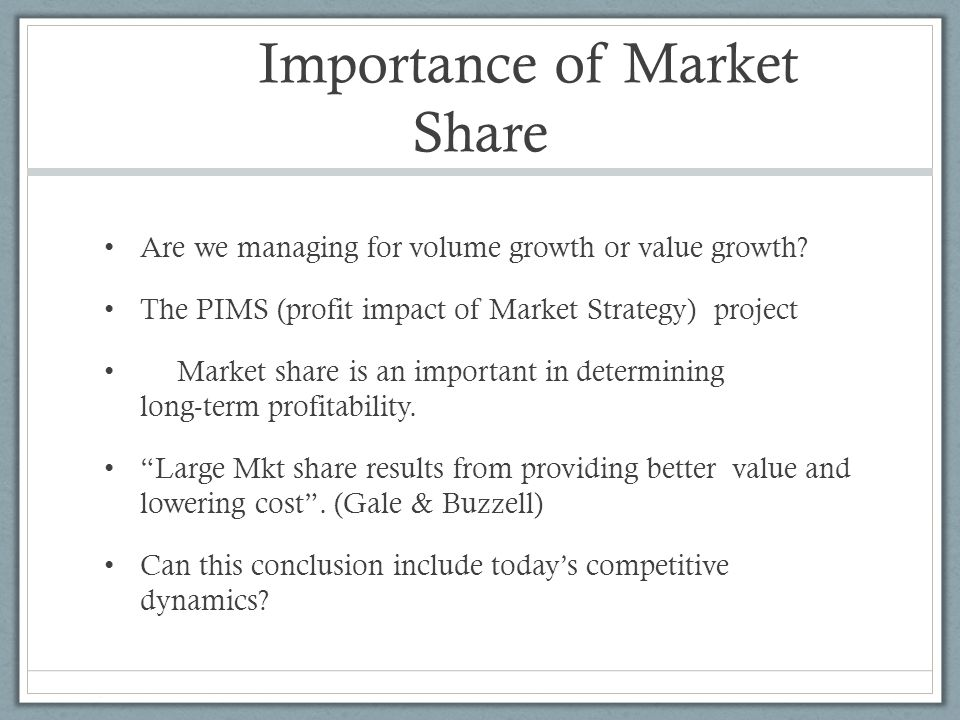 Importance of Market Share Are we managing for volume growth or value growth? The PIMS (profit impact of Market Strategy) project Market share is an i
