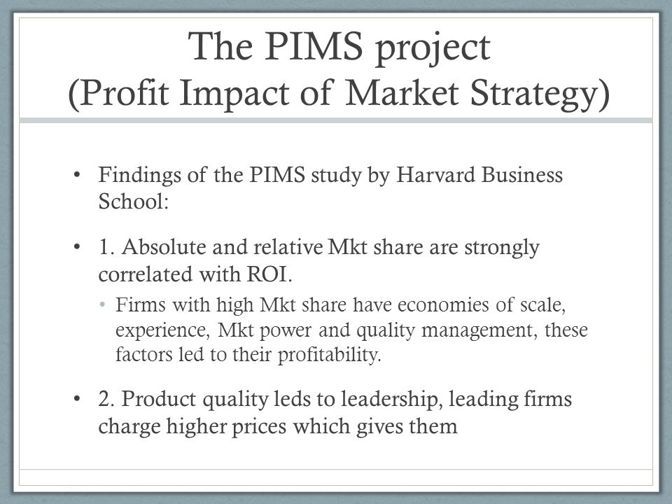 The PIMS project (Profit Impact of Market Strategy) Findings of the PIMS study by Harvard Business School: 1. Absolute and relative Mkt share are stro