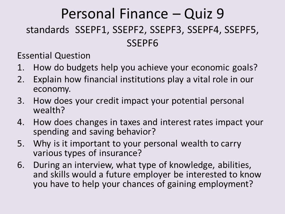 Personal Finance – Quiz 9 standards SSEPF1, SSEPF2, SSEPF3, SSEPF4, SSEPF5, SSEPF6 Essential Question 1.How do budgets help you achieve your economic goals.