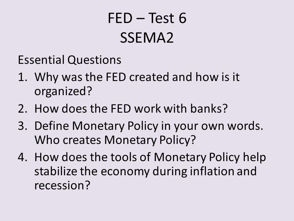 FED – Test 6 SSEMA2 Essential Questions 1.Why was the FED created and how is it organized.