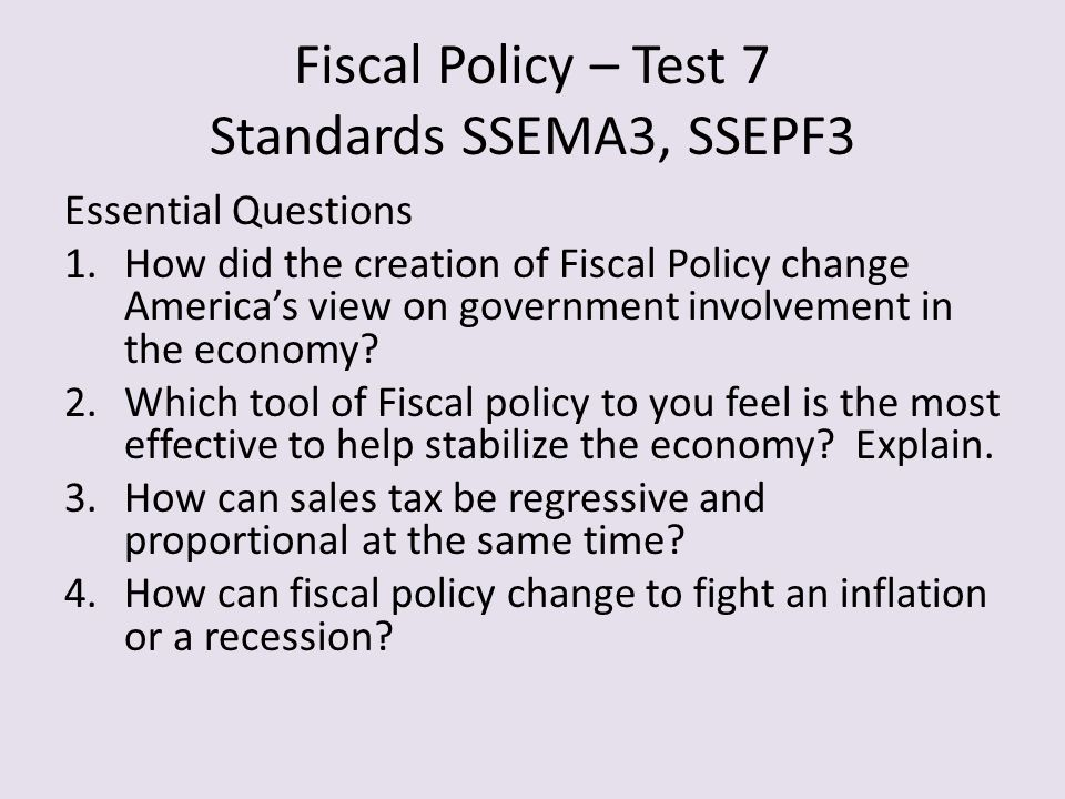 Fiscal Policy – Test 7 Standards SSEMA3, SSEPF3 Essential Questions 1.How did the creation of Fiscal Policy change America's view on government involvement in the economy.