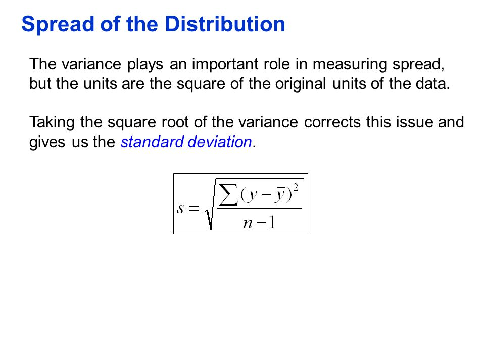 Spread of the Distribution The variance plays an important role in measuring spread, but the units are the square of the original units of the data. T