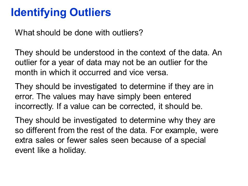 Identifying Outliers What should be done with outliers? They should be understood in the context of the data. An outlier for a year of data may not be