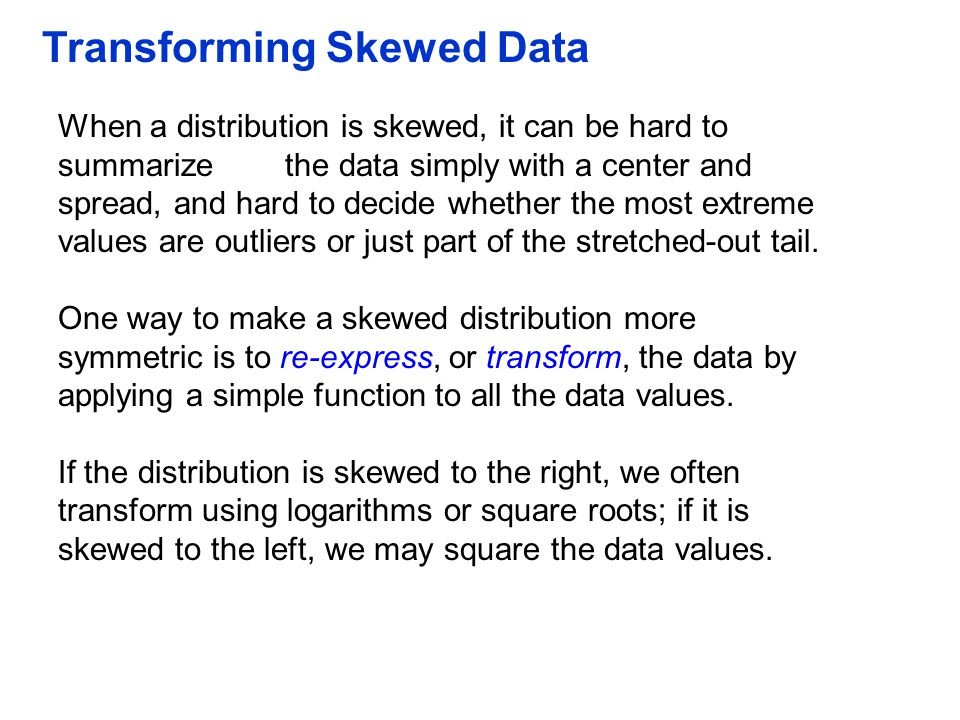Transforming Skewed Data When a distribution is skewed, it can be hard to summarize the data simply with a center and spread, and hard to decide wheth