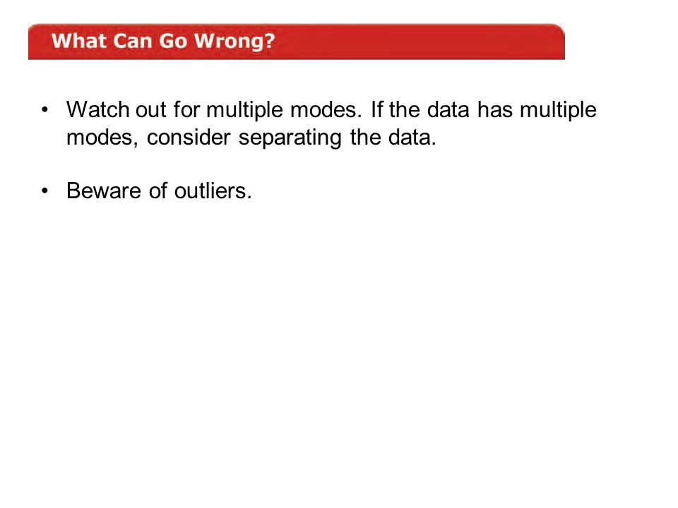 Watch out for multiple modes. If the data has multiple modes, consider separating the data. Beware of outliers.
