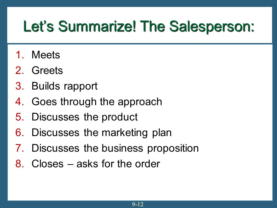 9-12 Let's Summarize! The Salesperson: 1.Meets 2.Greets 3.Builds rapport 4.Goes through the approach 5.Discusses the product 6.Discusses the marketing