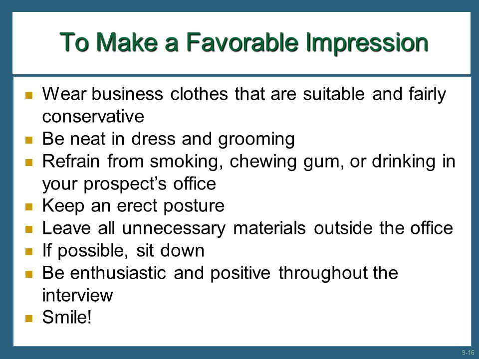 To Make a Favorable Impression Wear business clothes that are suitable and fairly conservative Be neat in dress and grooming Refrain from smoking, che
