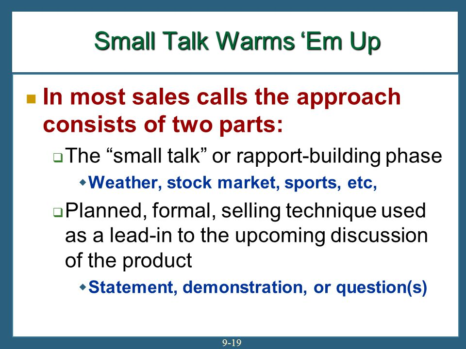 """9-19 Small Talk Warms 'Em Up In most sales calls the approach consists of two parts:  The """"small talk"""" or rapport-building phase  Weather, stock mar"""
