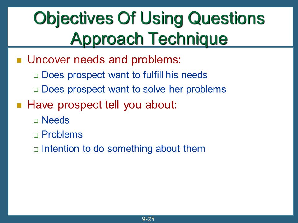 9-25 Objectives Of Using Questions Approach Technique Uncover needs and problems:  Does prospect want to fulfill his needs  Does prospect want to so