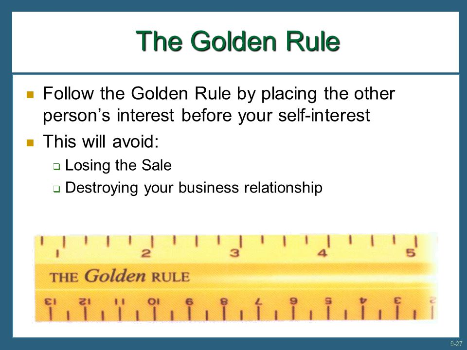 The Golden Rule Follow the Golden Rule by placing the other person's interest before your self-interest This will avoid:  Losing the Sale  Destroyin