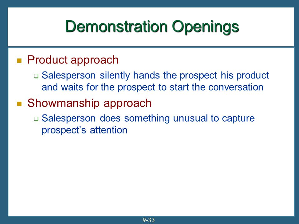 9-33 Demonstration Openings Product approach  Salesperson silently hands the prospect his product and waits for the prospect to start the conversatio