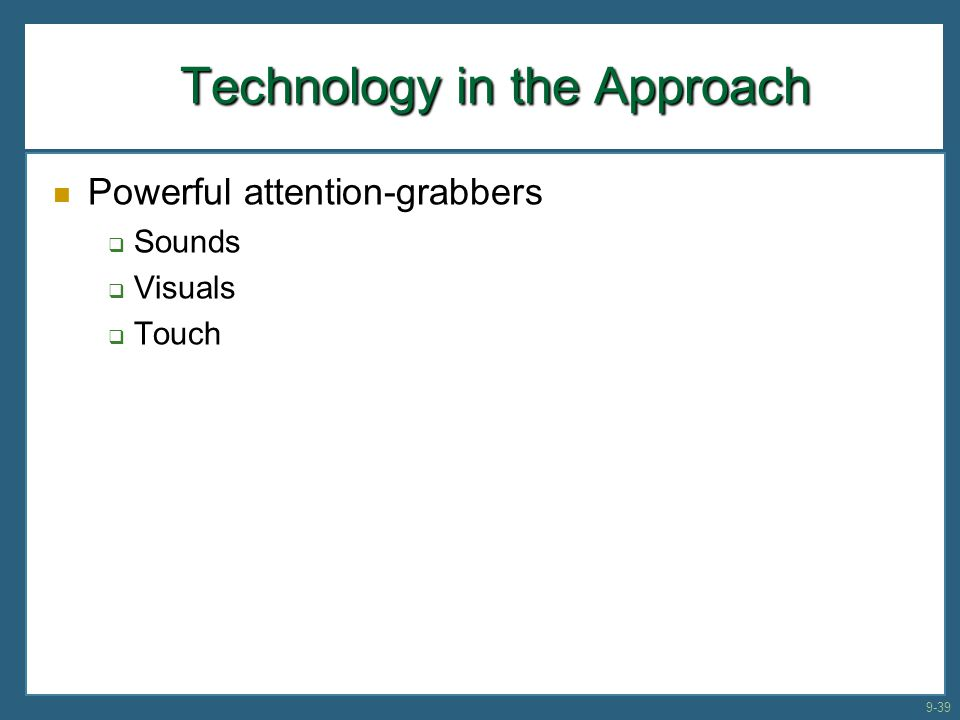 Technology in the Approach Technology in the Approach Powerful attention-grabbers  Sounds  Visuals  Touch 9-39