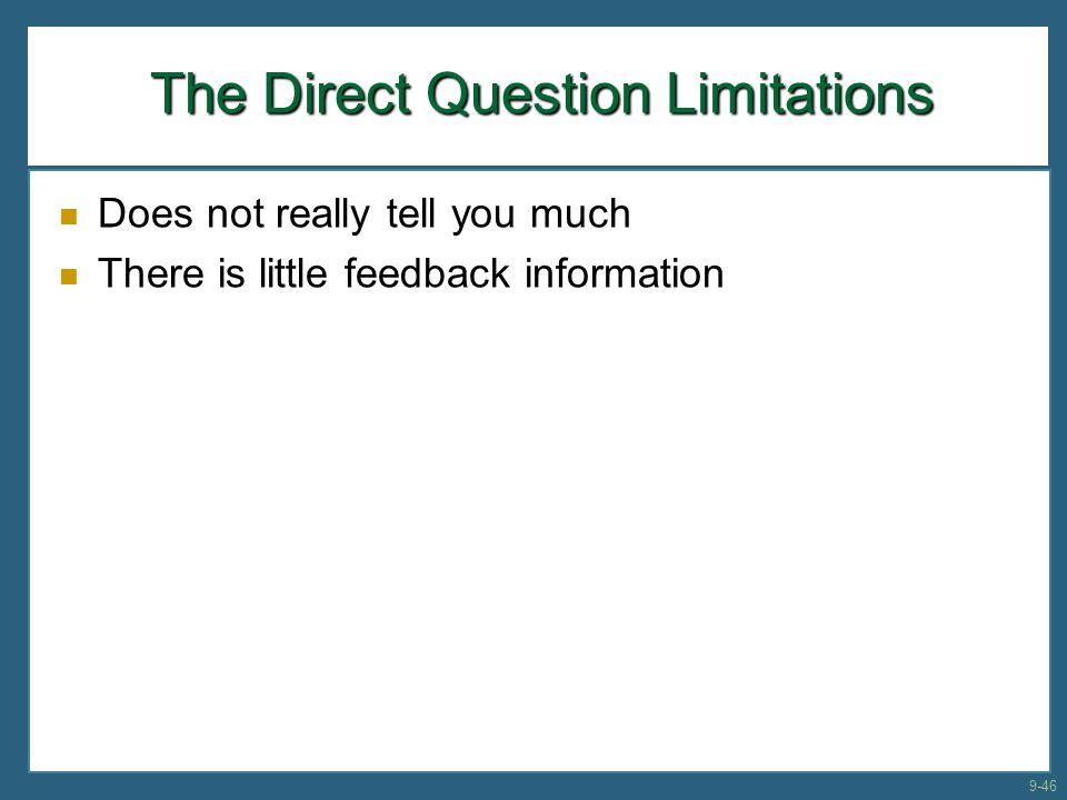 The Direct Question Limitations Does not really tell you much There is little feedback information 9-46