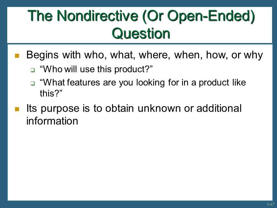 """The Nondirective (Or Open-Ended) Question Begins with who, what, where, when, how, or why  """"Who will use this product?""""  """"What features are you look"""