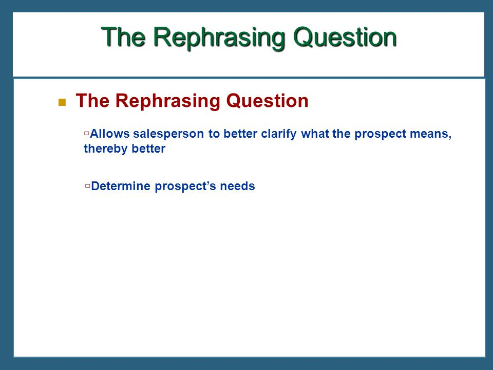 The Rephrasing Question  Allows salesperson to better clarify what the prospect means, thereby better  Determine prospect's needs