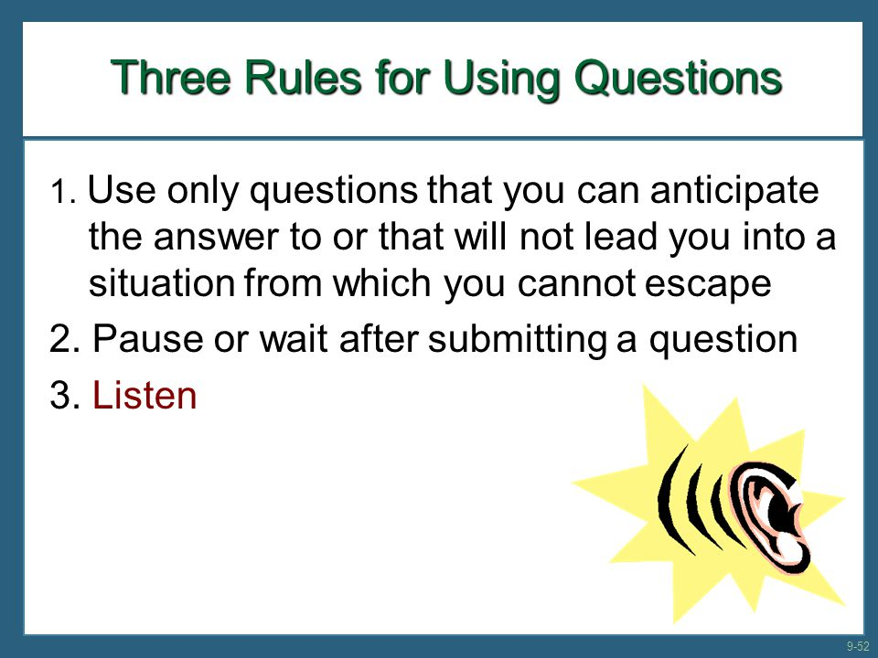 Three Rules for Using Questions 1. Use only questions that you can anticipate the answer to or that will not lead you into a situation from which you