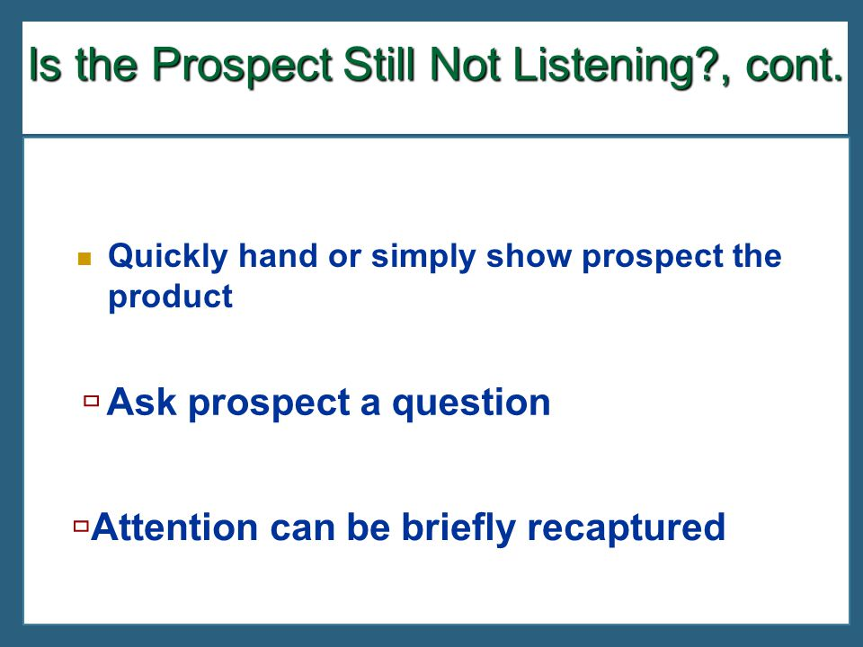 Is the Prospect Still Not Listening?, cont. Quickly hand or simply show prospect the product  Ask prospect a question  Attention can be briefly reca