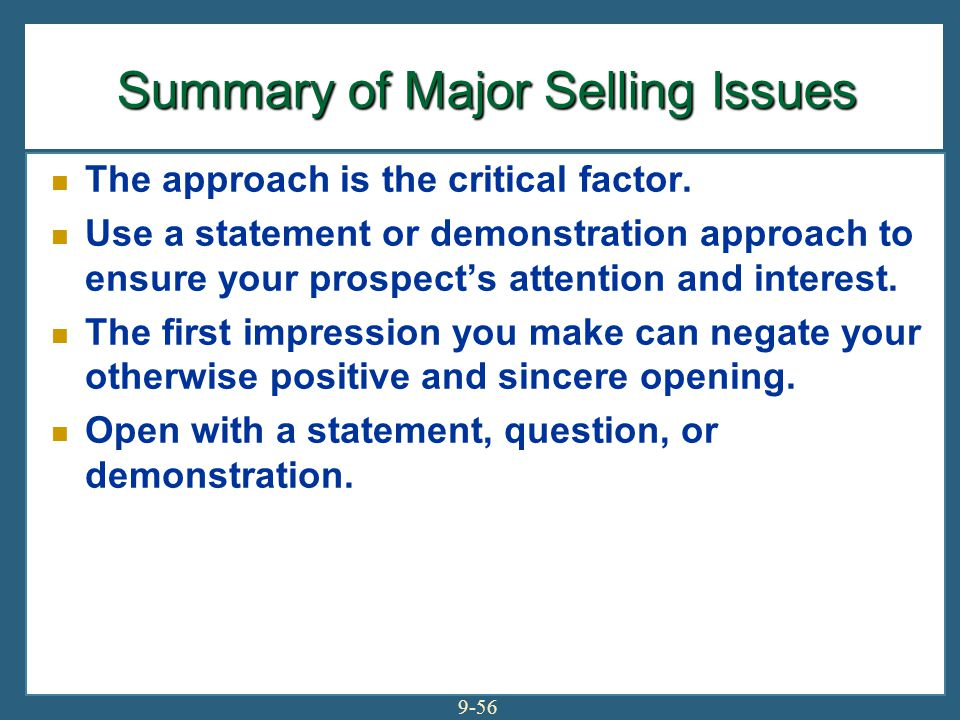 9-56 Summary of Major Selling Issues Summary of Major Selling Issues The approach is the critical factor. Use a statement or demonstration approach to