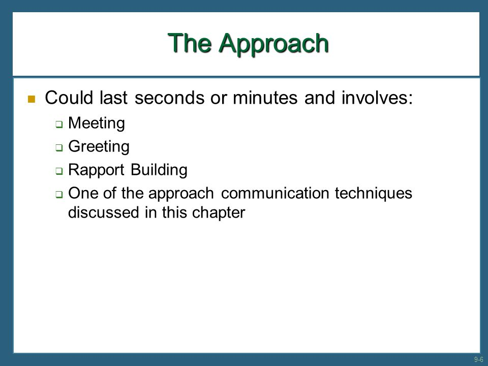 The Approach Could last seconds or minutes and involves:  Meeting  Greeting  Rapport Building  One of the approach communication techniques discus
