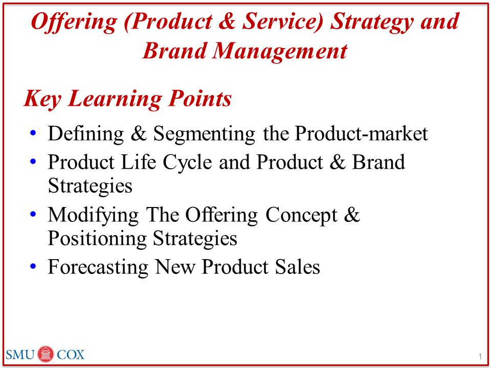 Offering (Product & Service) Strategy and Brand Management Defining & Segmenting the Product-market Product Life Cycle and Product & Brand Strategies Modifying The Offering Concept & Positioning Strategies Forecasting New Product Sales Key Learning Points 1