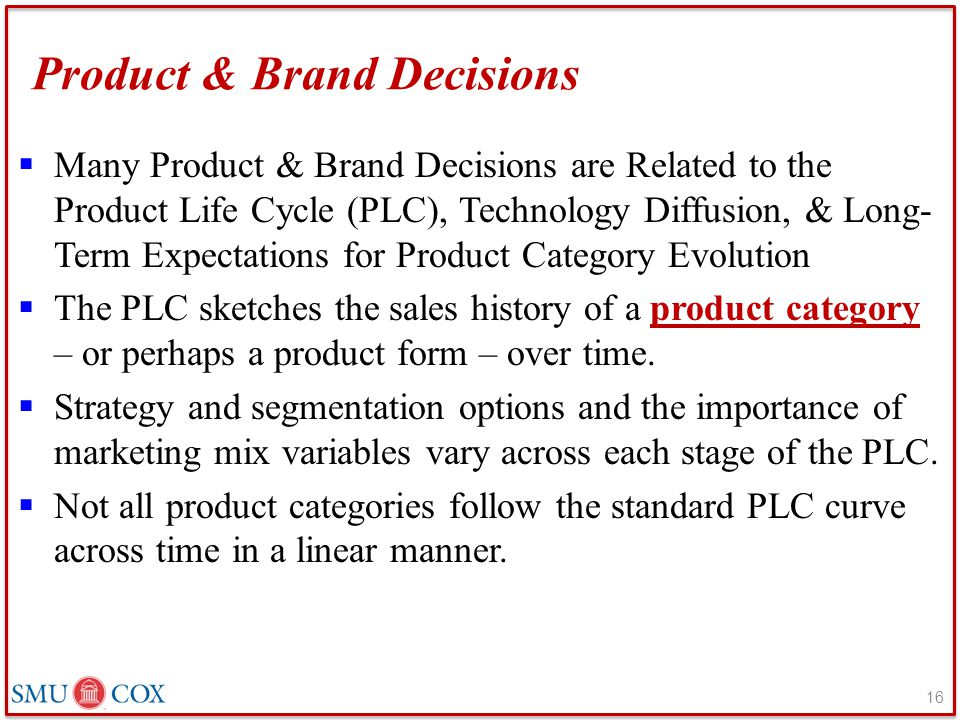 Product & Brand Decisions  Many Product & Brand Decisions are Related to the Product Life Cycle (PLC), Technology Diffusion, & Long- Term Expectations for Product Category Evolution  The PLC sketches the sales history of a product category – or perhaps a product form – over time.