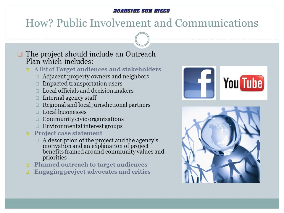 How? Public Involvement and Communications  The project should include an Outreach Plan which includes:  A list of Target audiences and stakeholders