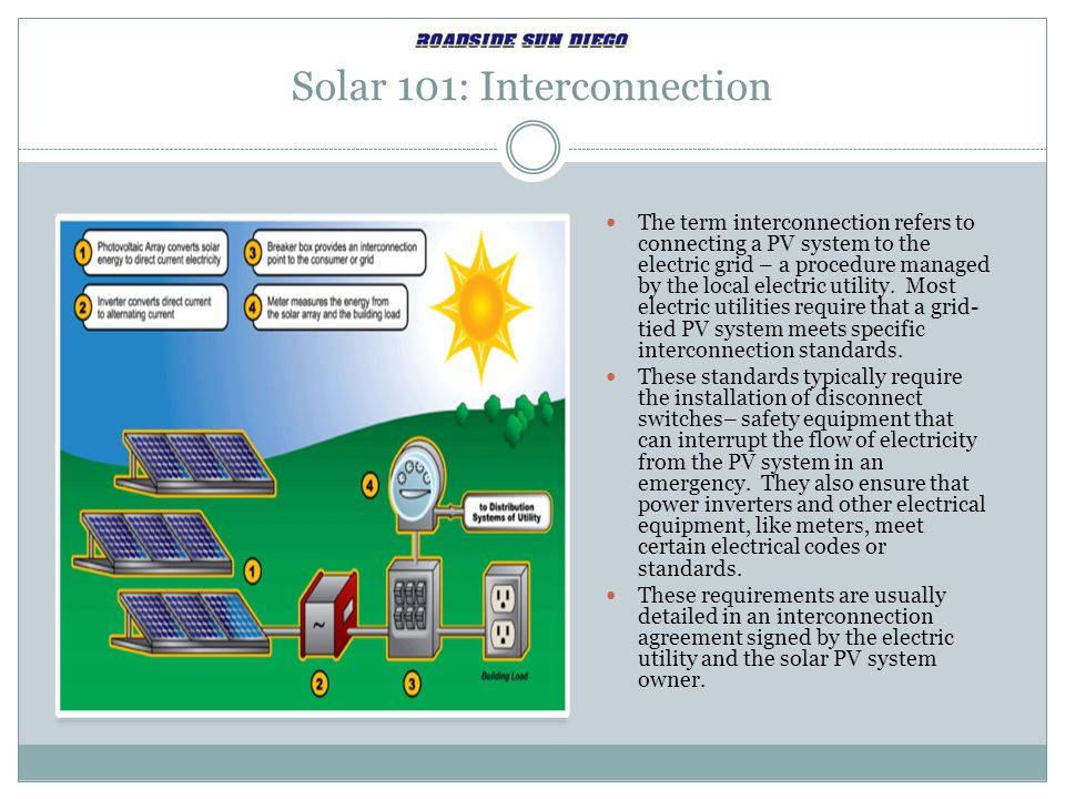 Solar 101: Interconnection The term interconnection refers to connecting a PV system to the electric grid – a procedure managed by the local electric utility.