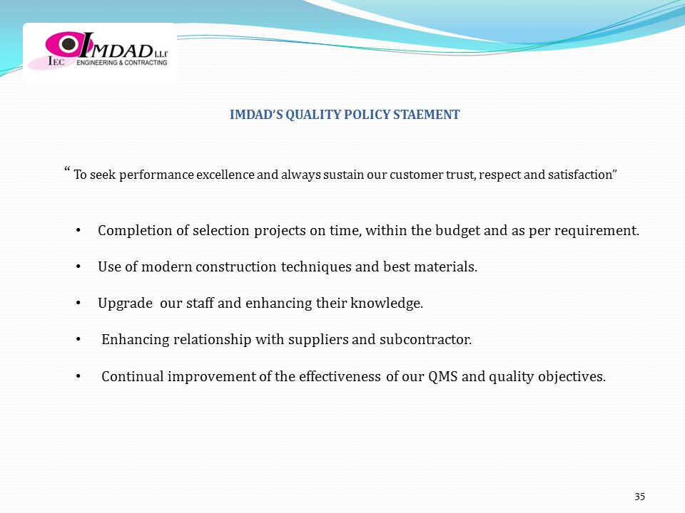 IMDAD'S QUALITY POLICY STAEMENT To seek performance excellence and always sustain our customer trust, respect and satisfaction Completion of selection projects on time, within the budget and as per requirement.
