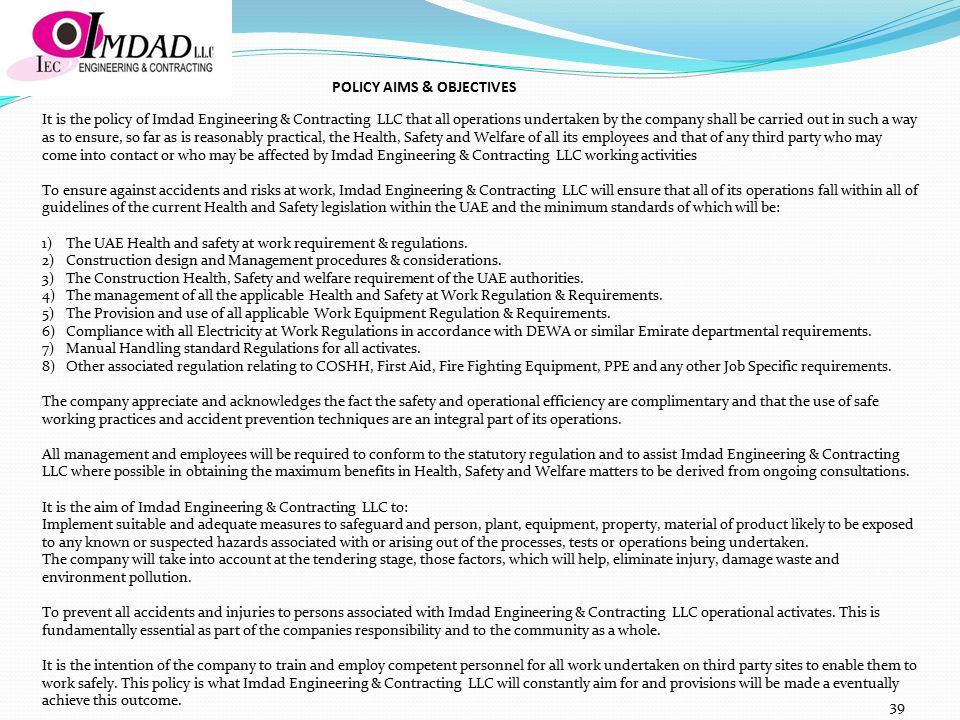 It is the policy of Imdad Engineering & Contracting LLC that all operations undertaken by the company shall be carried out in such a way as to ensure, so far as is reasonably practical, the Health, Safety and Welfare of all its employees and that of any third party who may come into contact or who may be affected by Imdad Engineering & Contracting LLC working activities To ensure against accidents and risks at work, Imdad Engineering & Contracting LLC will ensure that all of its operations fall within all of guidelines of the current Health and Safety legislation within the UAE and the minimum standards of which will be: 1)The UAE Health and safety at work requirement & regulations.
