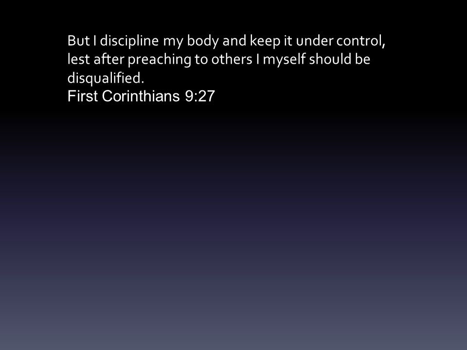 But I discipline my body and keep it under control, lest after preaching to others I myself should be disqualified.