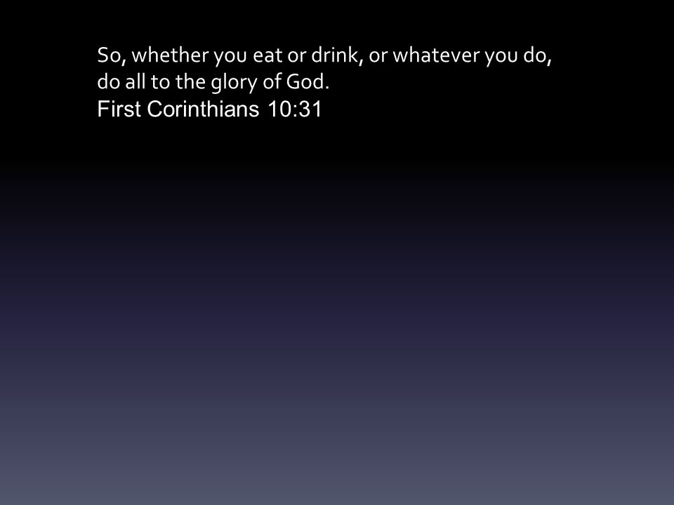 So, whether you eat or drink, or whatever you do, do all to the glory of God.