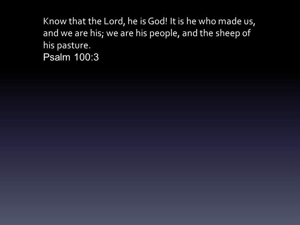 Know that the Lord, he is God.