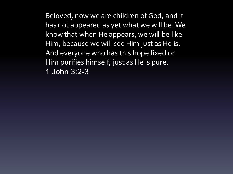 Beloved, now we are children of God, and it has not appeared as yet what we will be.