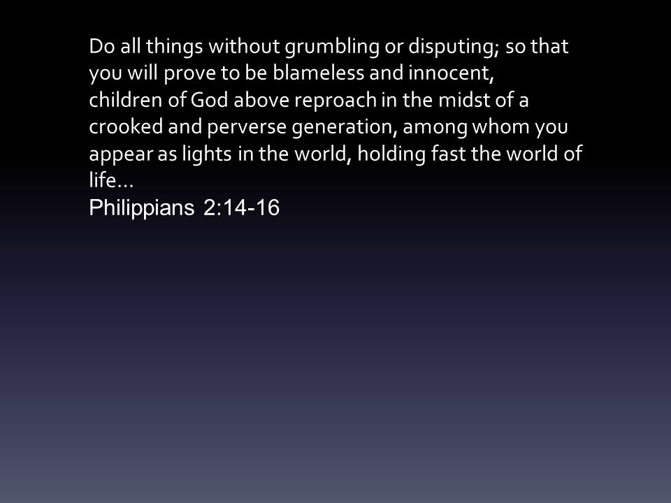 Do all things without grumbling or disputing; so that you will prove to be blameless and innocent, children of God above reproach in the midst of a crooked and perverse generation, among whom you appear as lights in the world, holding fast the world of life… Philippians 2:14-16
