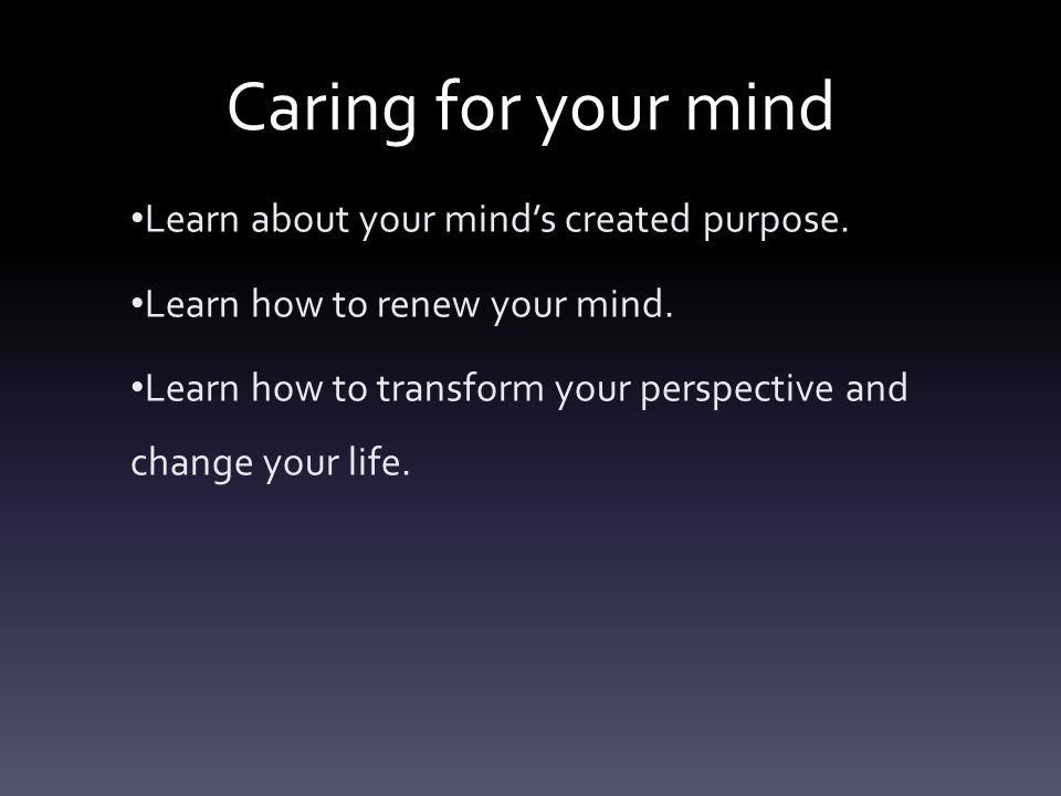 Caring for your mind Learn about your mind's created purpose.